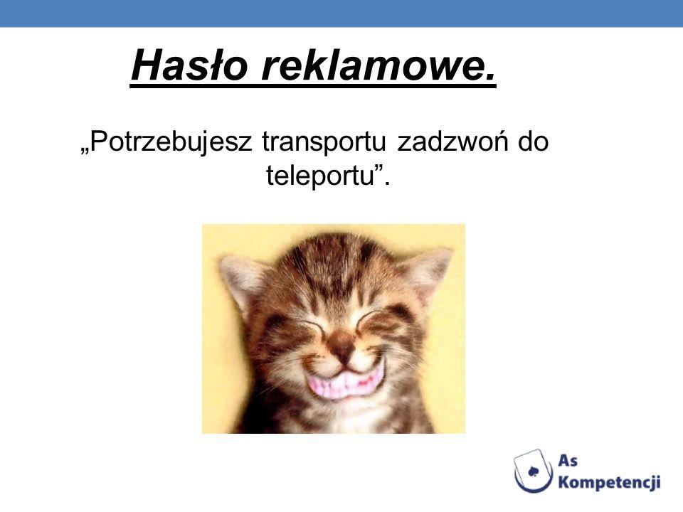Hasło reklamowe. Potrzebujesz transportu zadzwoń do teleportu.