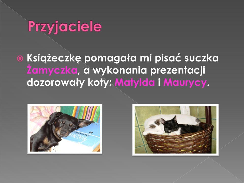 Książeczkę pomagała mi pisać suczka Żamyczka, a wykonania prezentacji dozorowały koty: Matylda i Maurycy.
