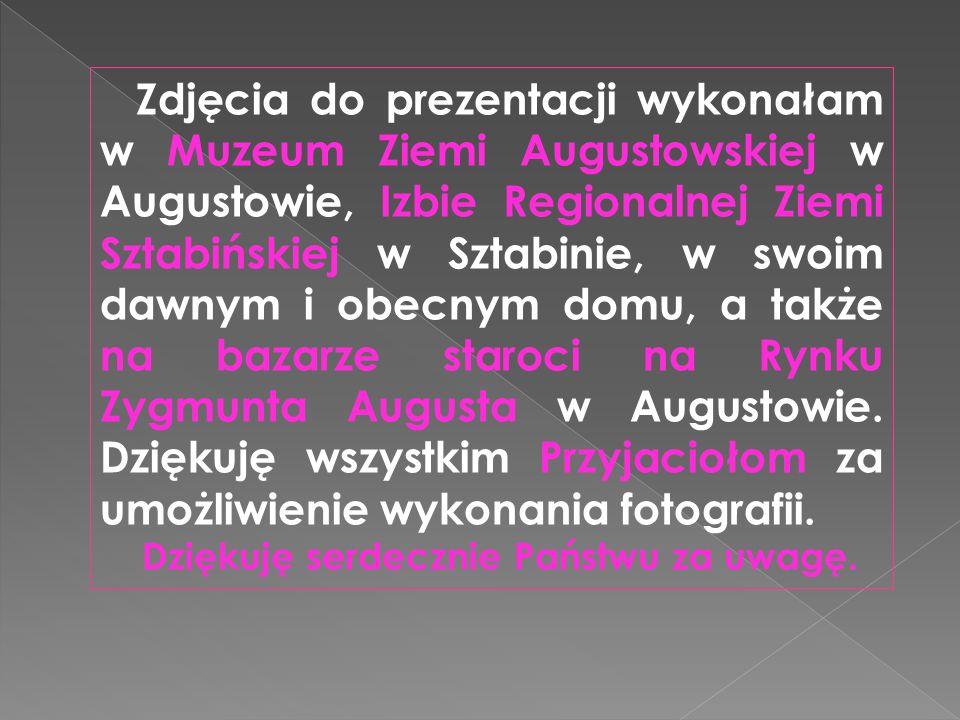 Zdjęcia do prezentacji wykonałam w Muzeum Ziemi Augustowskiej w Augustowie, Izbie Regionalnej Ziemi Sztabińskiej w Sztabinie, w swoim dawnym i obecnym