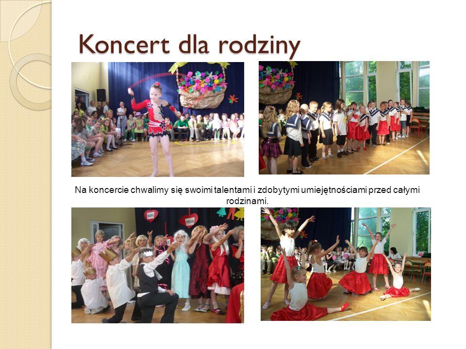 Koncert dla rodziny Na koncercie chwalimy się swoimi talentami i zdobytymi umiejętnościami przed całymi rodzinami.