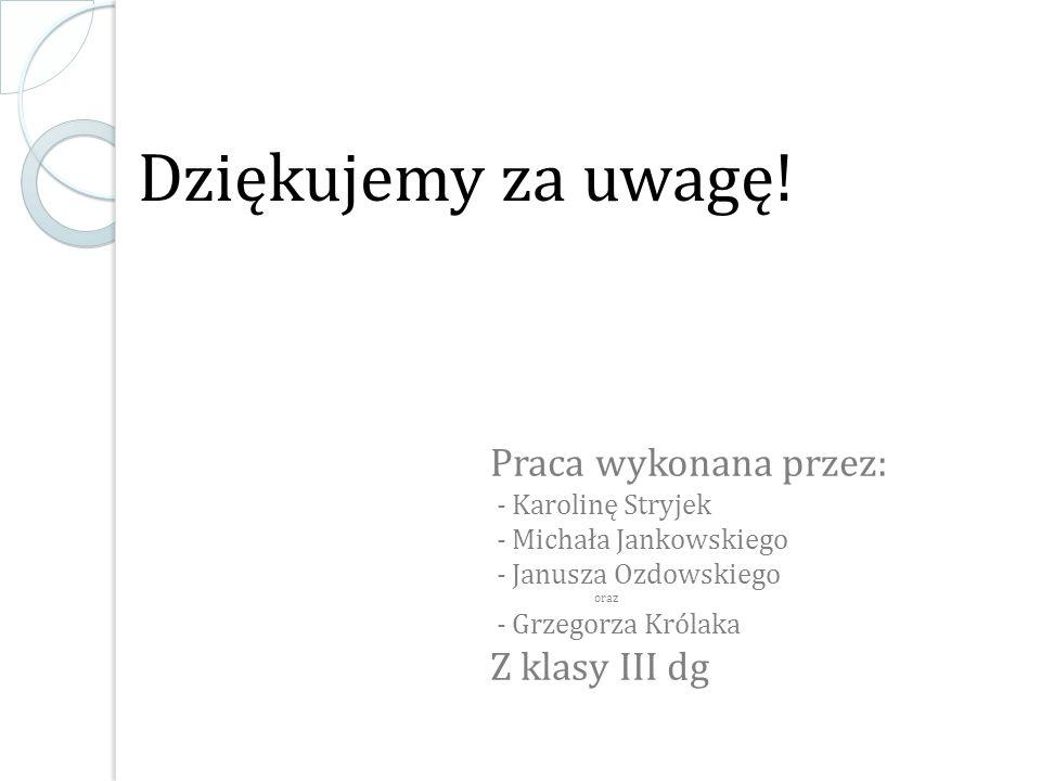 Dziękujemy za uwagę! Praca wykonana przez: - Karolinę Stryjek - Michała Jankowskiego - Janusza Ozdowskiego oraz - Grzegorza Królaka Z klasy III dg