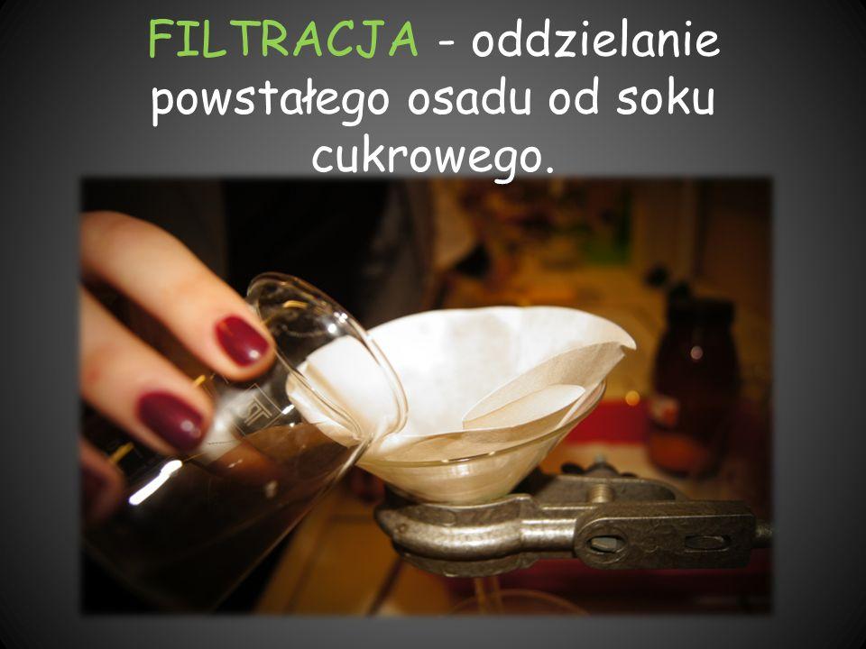 FILTRACJA - oddzielanie powstałego osadu od soku cukrowego.
