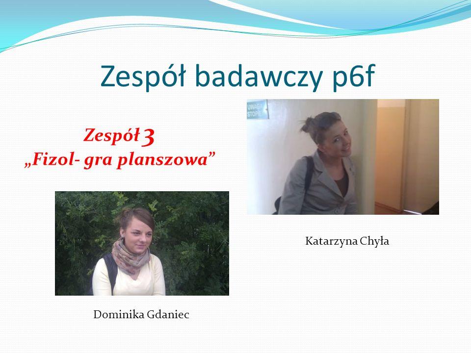 Zespół badawczy p6f Zespół 3 Fizol- gra planszowa Katarzyna Chyła Dominika Gdaniec