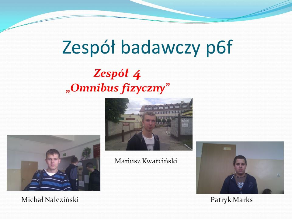 Zespół badawczy p6f Zespół 4 Omnibus fizyczny Mariusz Kwarciński Michał NalezińskiPatryk Marks
