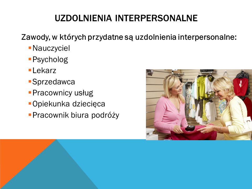 UZDOLNIENIA INTERPERSONALNE Zawody, w których przydatne są uzdolnienia interpersonalne: Nauczyciel Psycholog Lekarz Sprzedawca Pracownicy usług Opiekunka dziecięca Pracownik biura podróży