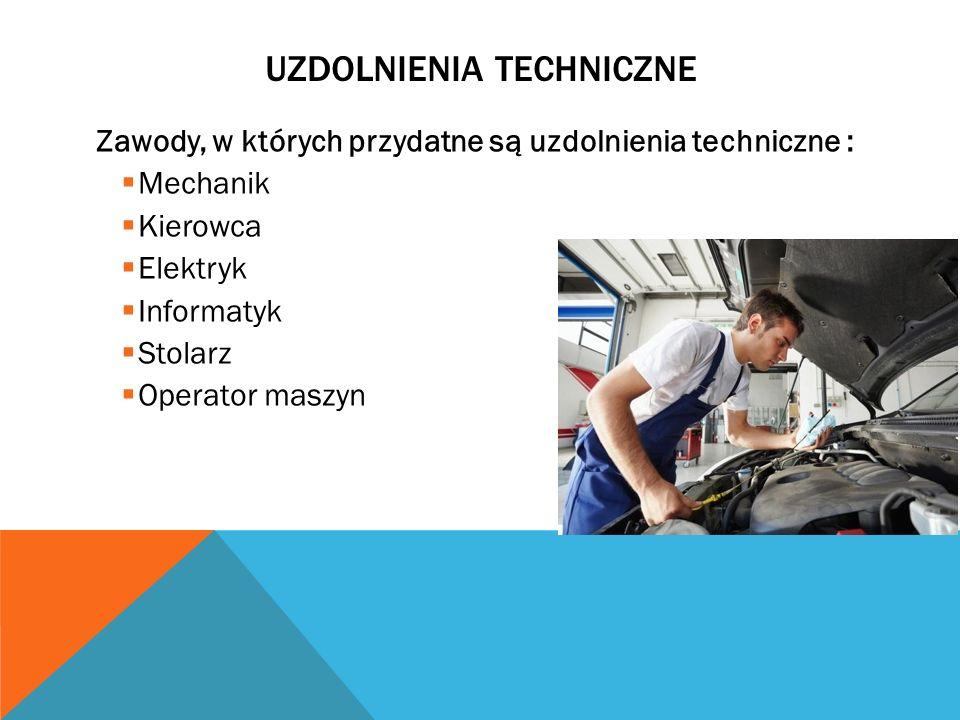 UZDOLNIENIA TECHNICZNE Zawody, w których przydatne są uzdolnienia techniczne : Mechanik Kierowca Elektryk Informatyk Stolarz Operator maszyn