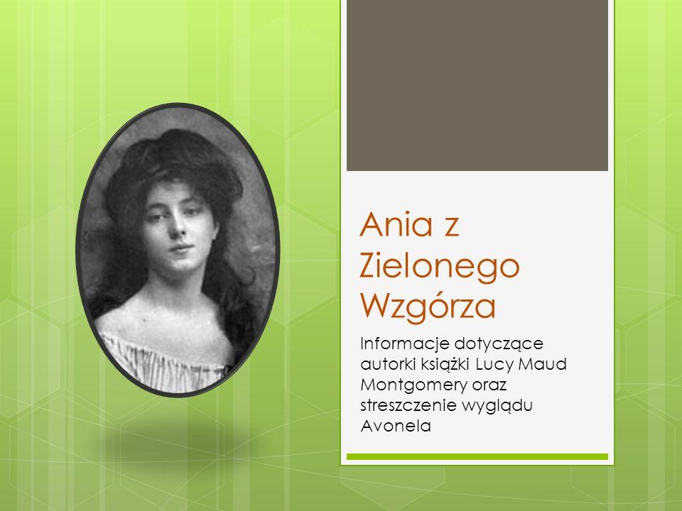 Ania z Zielonego Wzgórza Informacje dotyczące autorki książki Lucy Maud Montgomery oraz streszczenie wyglądu Avonela
