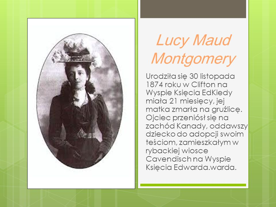 Lucy Maud Montgomery Urodziła się 30 listopada 1874 roku w Clifton na Wyspie Księcia EdKiedy miała 21 miesięcy, jej matka zmarła na gruźlicę.