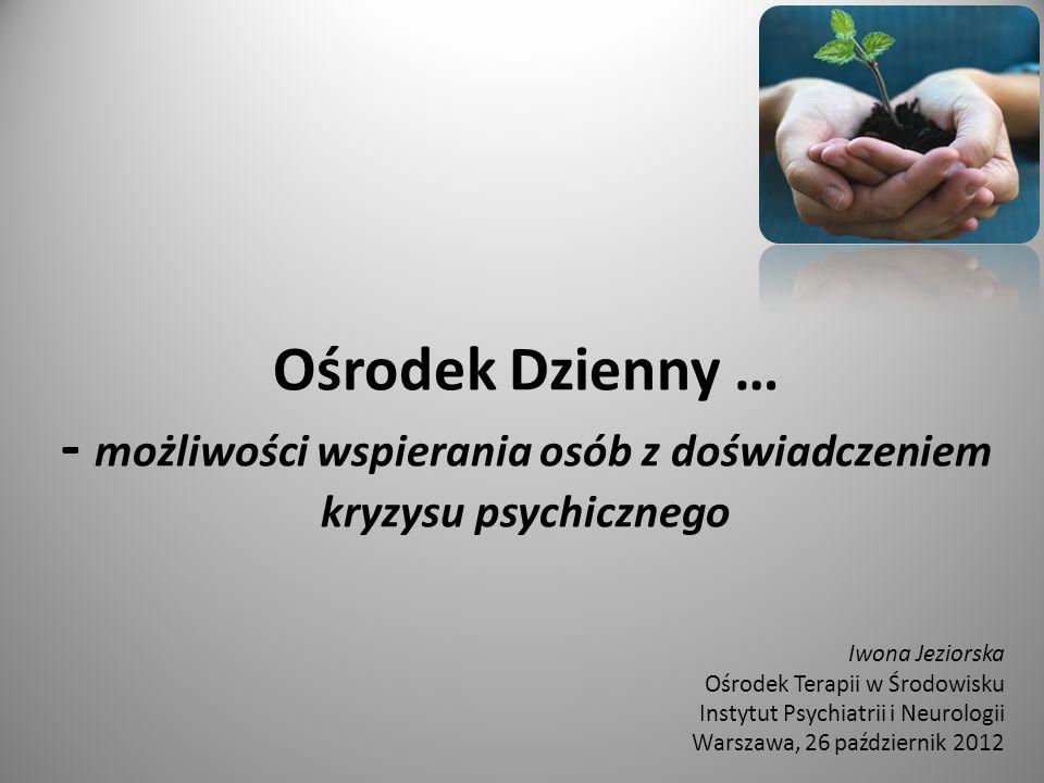 Ośrodek Dzienny … - możliwości wspierania osób z doświadczeniem kryzysu psychicznego Iwona Jeziorska Ośrodek Terapii w Środowisku Instytut Psychiatrii