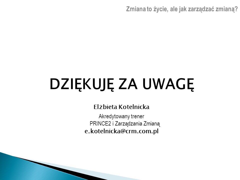 DZIĘKUJĘ ZA UWAGĘ Elżbieta Kotelnicka Akredytowany trener PRINCE2 i Zarządzania Zmianą e.kotelnicka@crm.com.pl