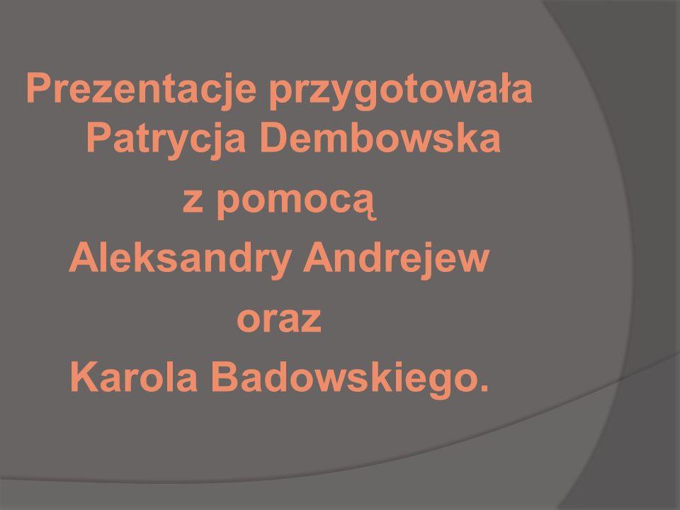 Prezentacje przygotowała Patrycja Dembowska z pomocą Aleksandry Andrejew oraz Karola Badowskiego.