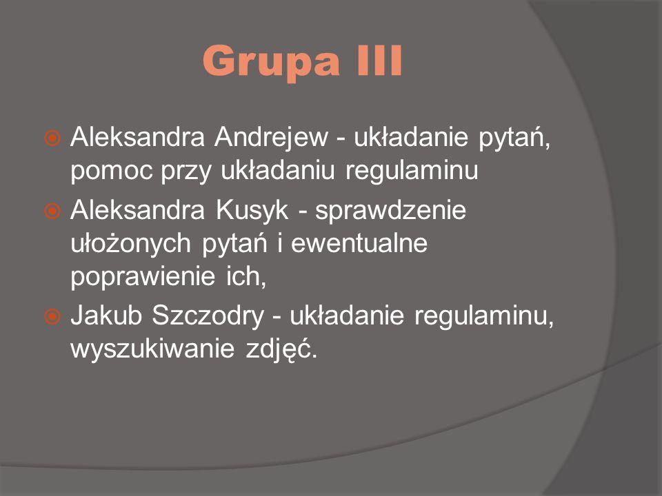 Grupa III Aleksandra Andrejew - układanie pytań, pomoc przy układaniu regulaminu Aleksandra Kusyk - sprawdzenie ułożonych pytań i ewentualne poprawien