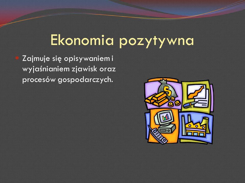 Ekonomia pozytywna Zajmuje się opisywaniem i wyjaśnianiem zjawisk oraz procesów gospodarczych.