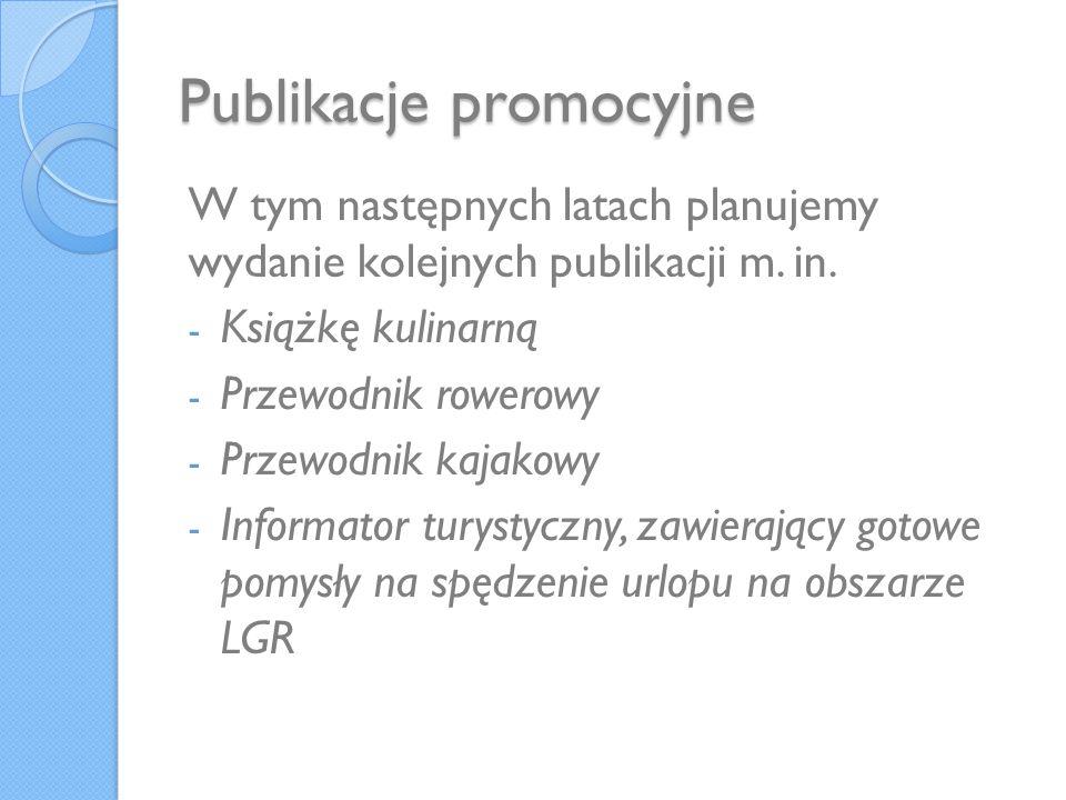 Publikacje promocyjne W tym następnych latach planujemy wydanie kolejnych publikacji m. in. - Książkę kulinarną - Przewodnik rowerowy - Przewodnik kaj