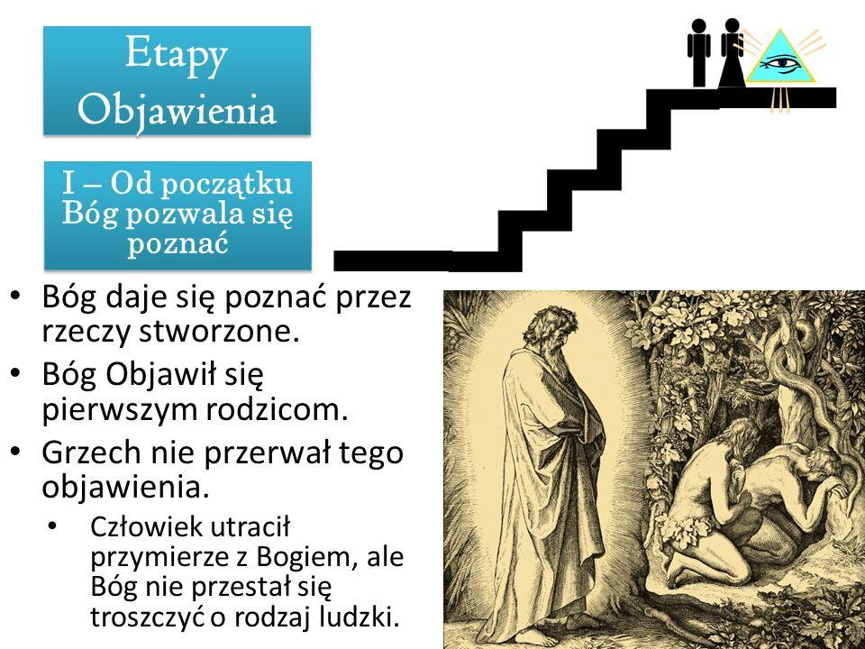 Etapy Objawienia Bóg daje się poznać przez rzeczy stworzone. Bóg Objawił się pierwszym rodzicom. Grzech nie przerwał tego objawienia. Człowiek utracił