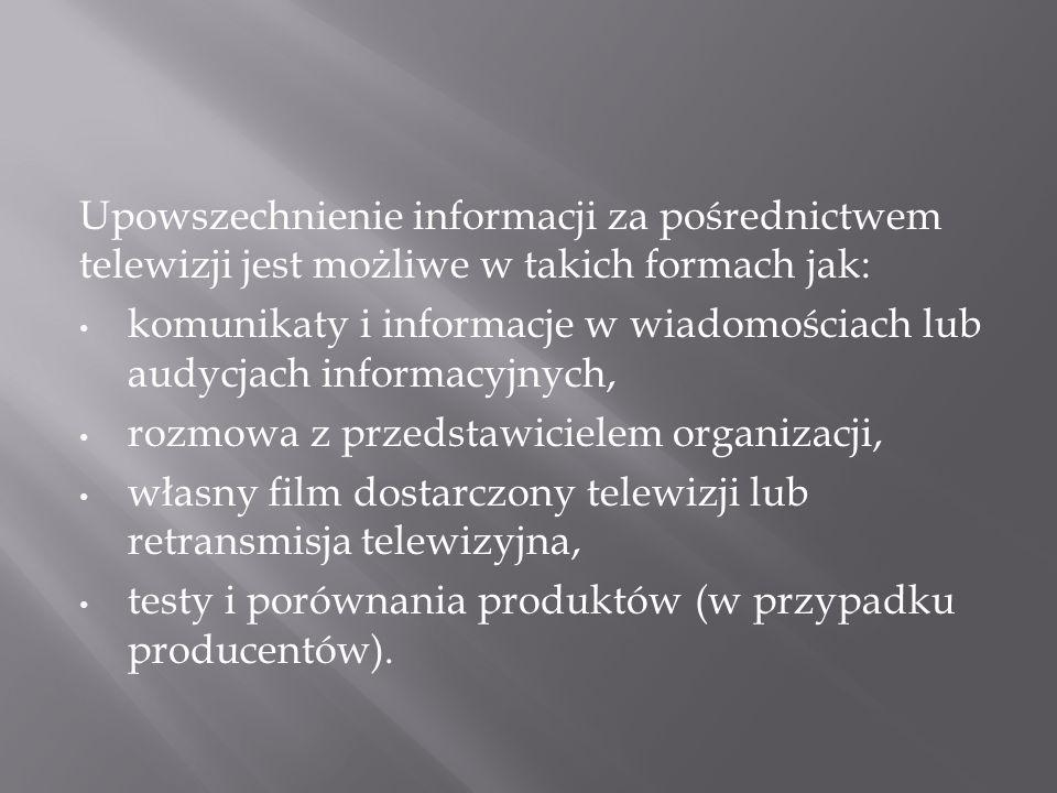 Upowszechnienie informacji za pośrednictwem telewizji jest możliwe w takich formach jak: komunikaty i informacje w wiadomościach lub audycjach informacyjnych, rozmowa z przedstawicielem organizacji, własny film dostarczony telewizji lub retransmisja telewizyjna, testy i porównania produktów (w przypadku producentów).