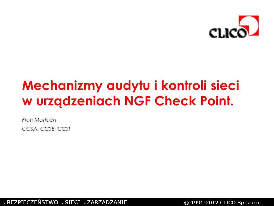BEZPIECZEŃSTWO SIECI ZARZĄDZANIE © 1991-2012 CLICO Sp. z o.o. Mechanizmy audytu i kontroli sieci w urządzeniach NGF Check Point. Piotr Motłoch CCSA, C