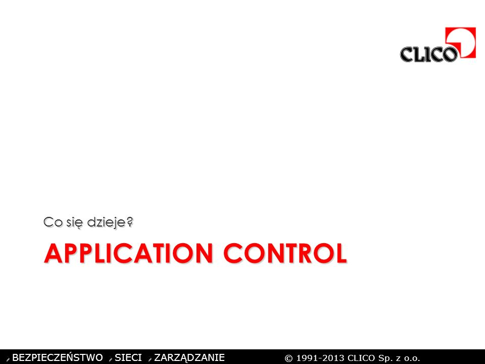 ©CLICO Sp. z o.o., 2010 BEZPIECZEŃSTWO SIECI ZARZĄDZANIE © 1991-2013 CLICO Sp. z o.o. APPLICATION CONTROL Co się dzieje?