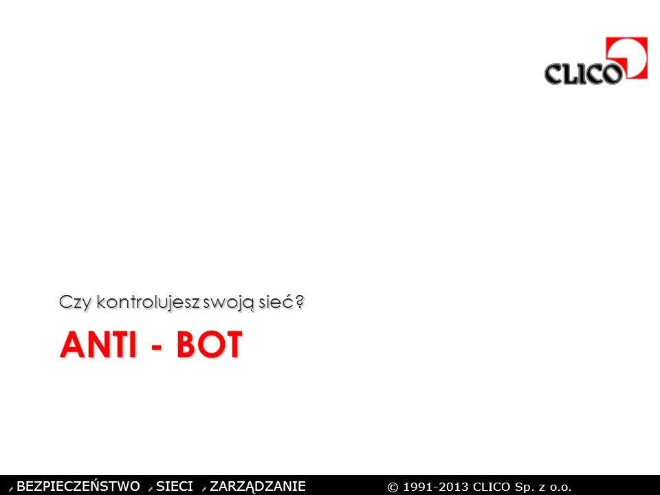 ©CLICO Sp. z o.o., 2010 BEZPIECZEŃSTWO SIECI ZARZĄDZANIE © 1991-2013 CLICO Sp. z o.o. ANTI - BOT Czy kontrolujesz swoją sieć?