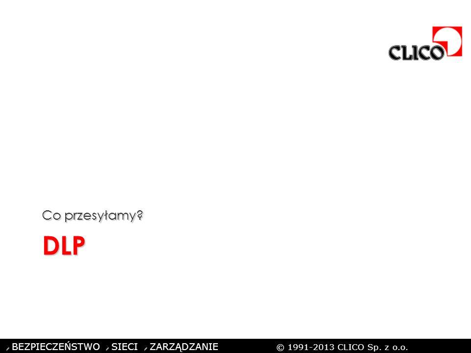 ©CLICO Sp. z o.o., 2010 BEZPIECZEŃSTWO SIECI ZARZĄDZANIE © 1991-2013 CLICO Sp. z o.o. DLP Co przesyłamy?