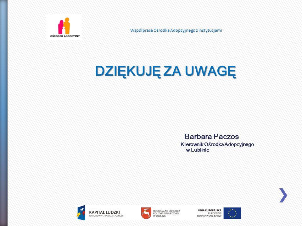 DZIĘKUJĘ ZA UWAGĘ Barbara Paczos Kierownik Ośrodka Adopcyjnego w Lublinie Współpraca Ośrodka Adopcyjnego z instytucjami