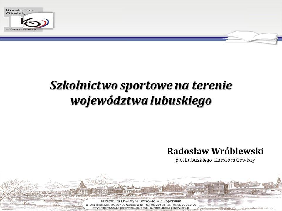 Szkolnictwo sportowe na terenie województwa lubuskiego Radosław Wróblewski p.o.