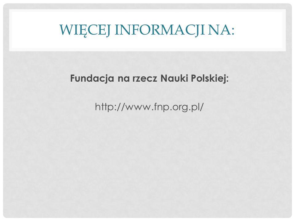 WIĘCEJ INFORMACJI NA: Fundacja na rzecz Nauki Polskiej: http://www.fnp.org.pl/