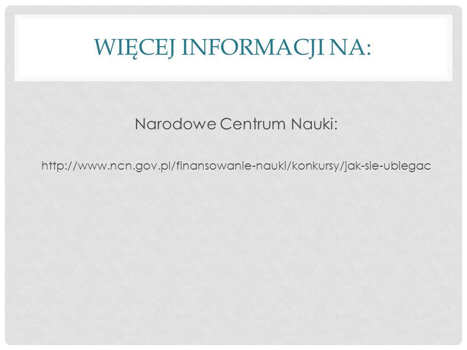 WIĘCEJ INFORMACJI NA: Narodowe Centrum Nauki: http://www.ncn.gov.pl/finansowanie-nauki/konkursy/jak-sie-ubiegac