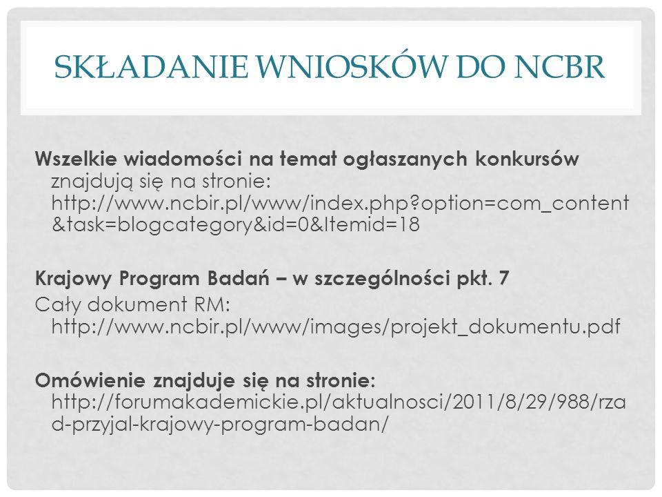 SKŁADANIE WNIOSKÓW DO NCBR Wszelkie wiadomości na temat ogłaszanych konkursów znajdują się na stronie: http://www.ncbir.pl/www/index.php?option=com_content &task=blogcategory&id=0&Itemid=18 Krajowy Program Badań – w szczególności pkt.