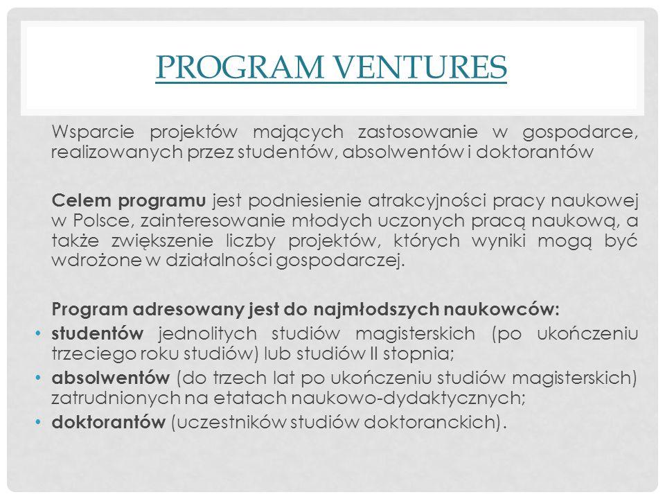 PROGRAM VENTURES Wsparcie projektów mających zastosowanie w gospodarce, realizowanych przez studentów, absolwentów i doktorantów Celem programu jest podniesienie atrakcyjności pracy naukowej w Polsce, zainteresowanie młodych uczonych pracą naukową, a także zwiększenie liczby projektów, których wyniki mogą być wdrożone w działalności gospodarczej.