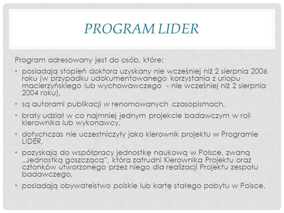 PROGRAM LIDER Program adresowany jest do osób, które: posiadają stopień doktora uzyskany nie wcześniej niż 2 sierpnia 2006 roku (w przypadku udokumentowanego korzystania z urlopu macierzyńskiego lub wychowawczego - nie wcześniej niż 2 sierpnia 2004 roku), są autorami publikacji w renomowanych czasopismach, brały udział w co najmniej jednym projekcie badawczym w roli kierownika lub wykonawcy, dotychczas nie uczestniczyły jako kierownik projektu w Programie LIDER, pozyskają do współpracy jednostkę naukową w Polsce, zwaną Jednostką goszczącą, która zatrudni Kierownika Projektu oraz członków utworzonego przez niego dla realizacji Projektu zespołu badawczego, posiadają obywatelstwo polskie lub kartę stałego pobytu w Polsce.