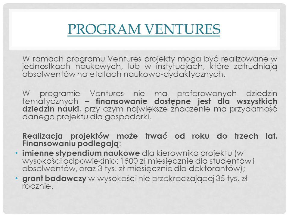 PROGRAM VENTURES W ramach programu Ventures projekty mogą być realizowane w jednostkach naukowych, lub w instytucjach, które zatrudniają absolwentów na etatach naukowo-dydaktycznych.