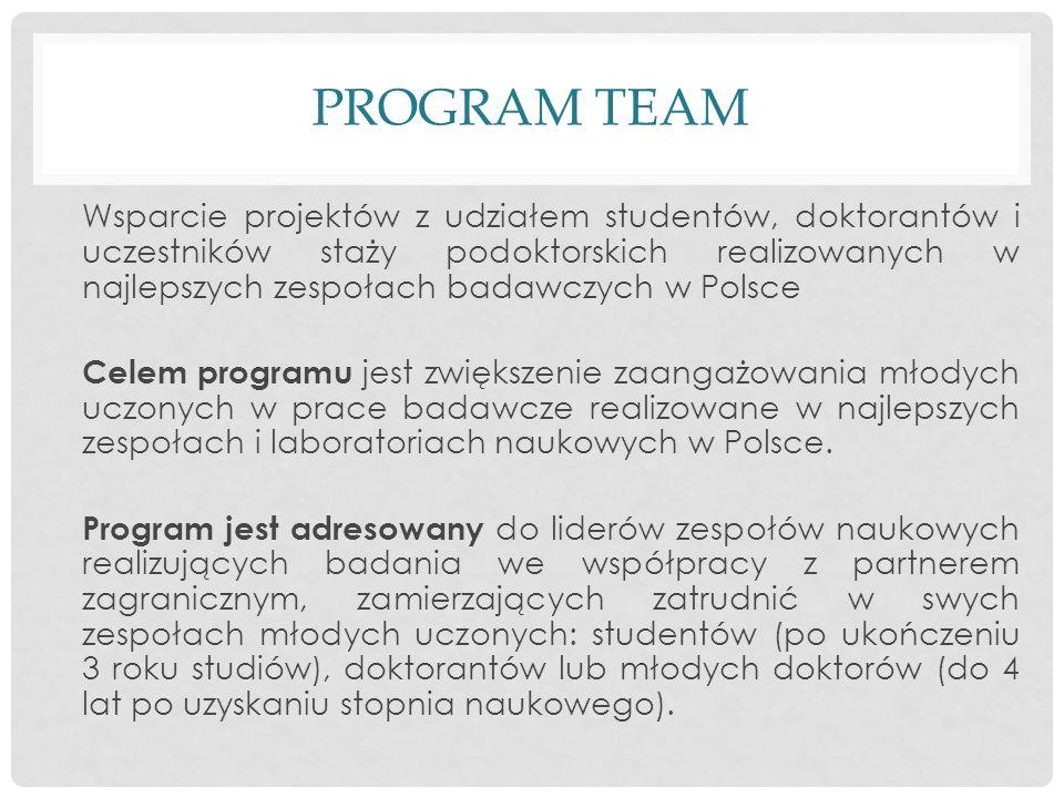 PROGRAM TEAM Wsparcie projektów z udziałem studentów, doktorantów i uczestników staży podoktorskich realizowanych w najlepszych zespołach badawczych w Polsce Celem programu jest zwiększenie zaangażowania młodych uczonych w prace badawcze realizowane w najlepszych zespołach i laboratoriach naukowych w Polsce.