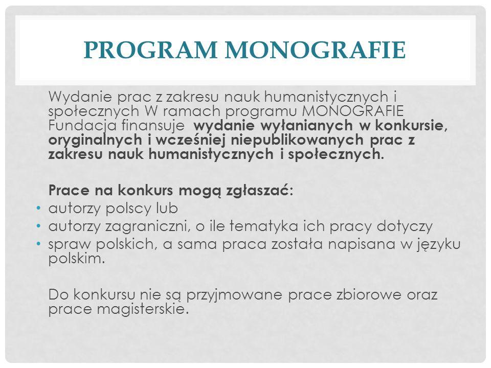 PROGRAM MONOGRAFIE Wydanie prac z zakresu nauk humanistycznych i społecznych W ramach programu MONOGRAFIE Fundacja finansuje wydanie wyłanianych w konkursie, oryginalnych i wcześniej niepublikowanych prac z zakresu nauk humanistycznych i społecznych.