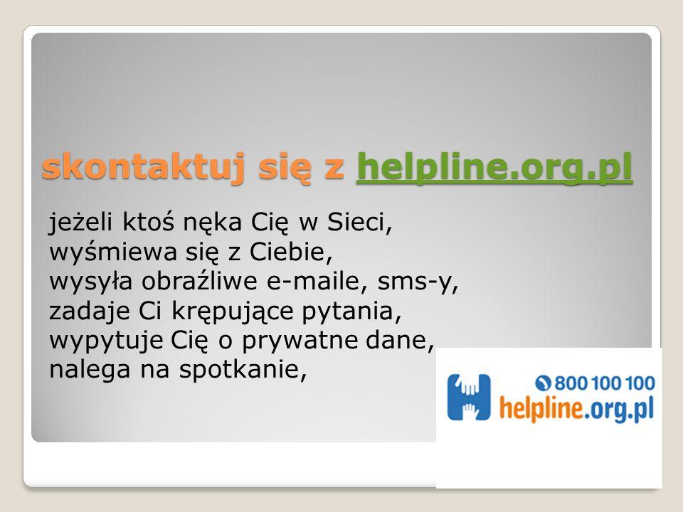 skontaktuj się z helpline.org.pl helpline.org.pl jeżeli ktoś nęka Cię w Sieci, wyśmiewa się z Ciebie, wysyła obraźliwe e-maile, sms-y, zadaje Ci krępujące pytania, wypytuje Cię o prywatne dane, nalega na spotkanie,