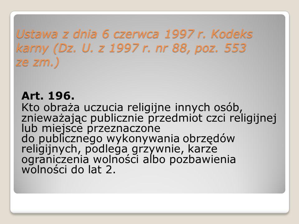 Ustawa z dnia 6 czerwca 1997 r. Kodeks karny (Dz. U. z 1997 r. nr 88, poz. 553 ze zm.) Art. 196. Kto obraża uczucia religijne innych osób, znieważając