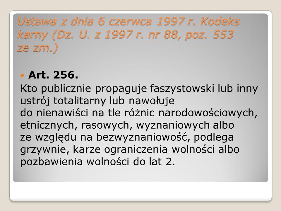 Ustawa z dnia 6 czerwca 1997 r. Kodeks karny (Dz. U. z 1997 r. nr 88, poz. 553 ze zm.) Art. 256. Kto publicznie propaguje faszystowski lub inny ustrój