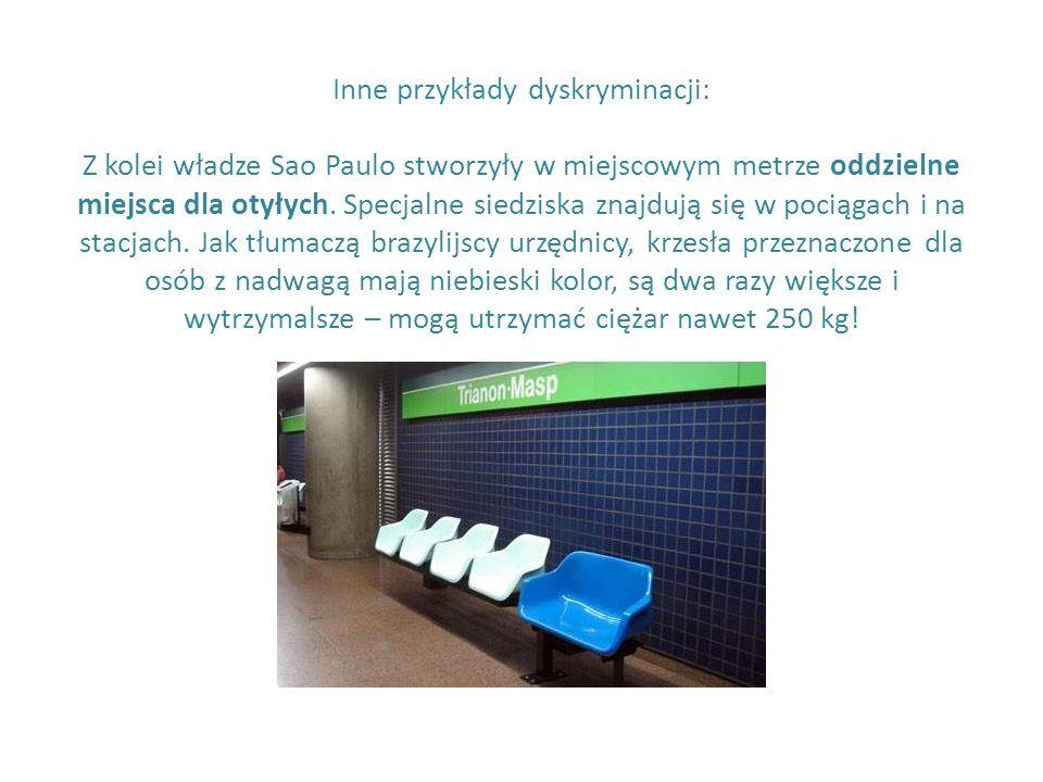 Inne przykłady dyskryminacji: Z kolei władze Sao Paulo stworzyły w miejscowym metrze oddzielne miejsca dla otyłych. Specjalne siedziska znajdują się w