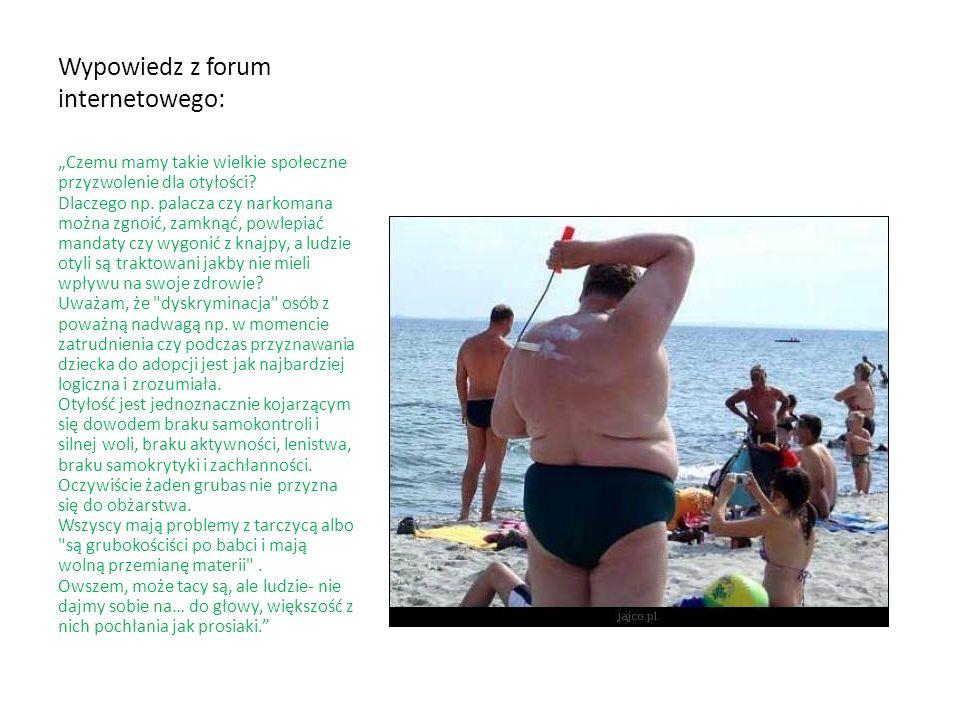 Wypowiedz z forum internetowego: Czemu mamy takie wielkie społeczne przyzwolenie dla otyłości? Dlaczego np. palacza czy narkomana można zgnoić, zamkną