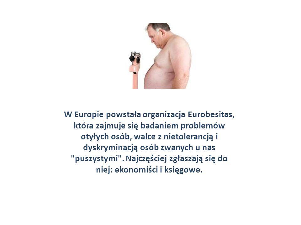 W Europie powstała organizacja Eurobesitas, która zajmuje się badaniem problemów otyłych osób, walce z nietolerancją i dyskryminacją osób zwanych u nas puszystymi .