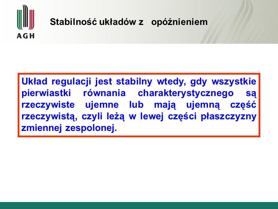 Stabilność układów z opóźnieniem Układ regulacji jest stabilny wtedy, gdy wszystkie pierwiastki równania charakterystycznego są rzeczywiste ujemne lub