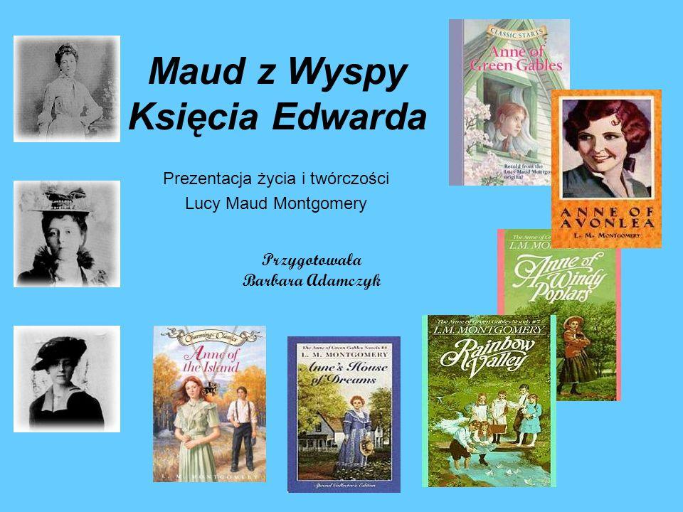 Maud z Wyspy Księcia Edwarda Prezentacja życia i twórczości Lucy Maud Montgomery Przygotowała Barbara Adamczyk