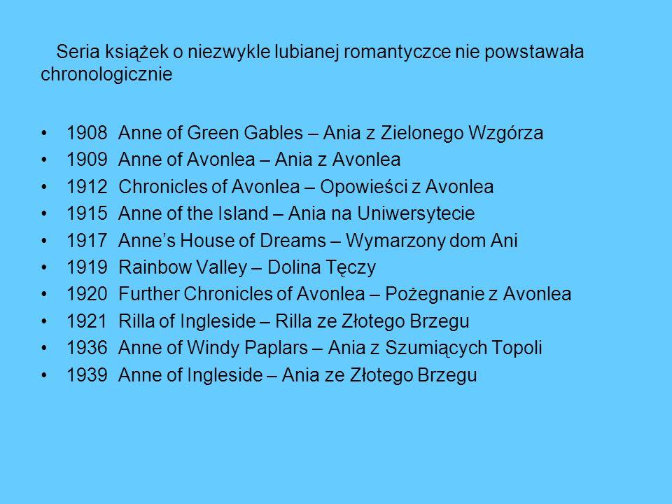 Seria książek o niezwykle lubianej romantyczce nie powstawała chronologicznie 1908 Anne of Green Gables – Ania z Zielonego Wzgórza 1909 Anne of Avonle