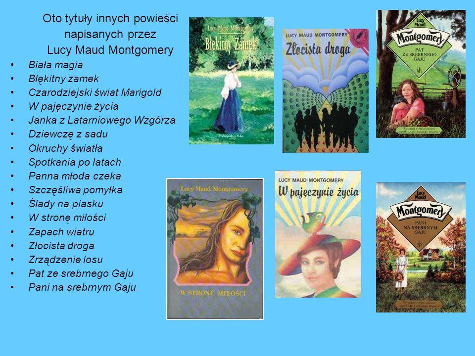 Oto tytuły innych powieści napisanych przez Lucy Maud Montgomery Biała magia Błękitny zamek Czarodziejski świat Marigold W pajęczynie życia Janka z La
