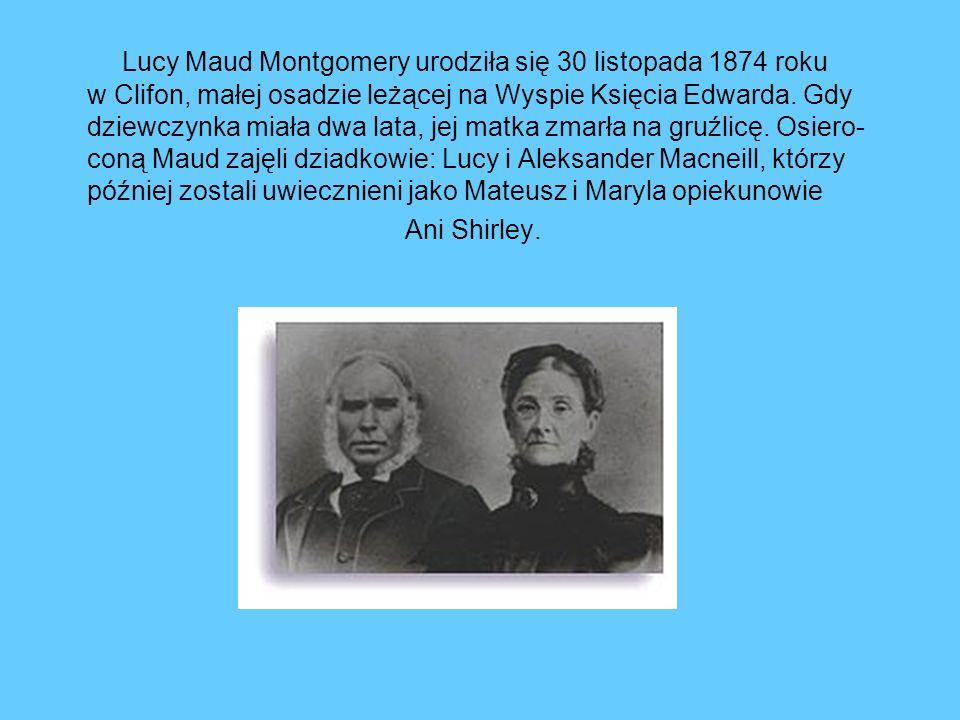 Lucy Maud Montgomery urodziła się 30 listopada 1874 roku w Clifon, małej osadzie leżącej na Wyspie Księcia Edwarda. Gdy dziewczynka miała dwa lata, je