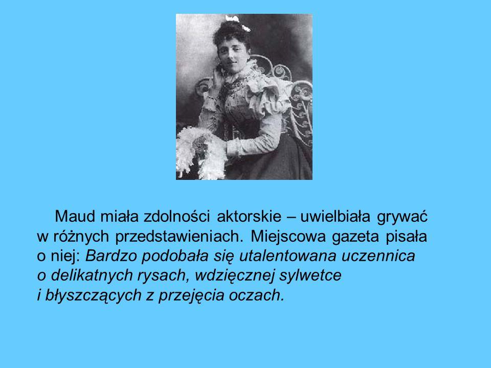Maud miała zdolności aktorskie – uwielbiała grywać w różnych przedstawieniach. Miejscowa gazeta pisała o niej: Bardzo podobała się utalentowana uczenn
