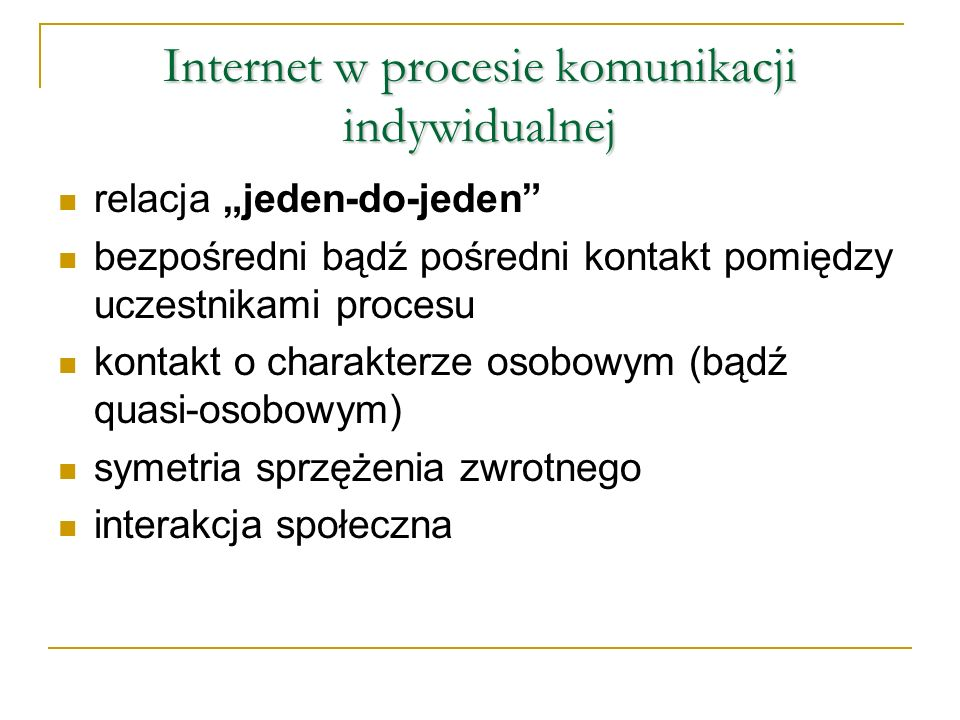 Internet w procesie komunikacji indywidualnej relacja jeden-do-jeden bezpośredni bądź pośredni kontakt pomiędzy uczestnikami procesu kontakt o charakterze osobowym (bądź quasi-osobowym) symetria sprzężenia zwrotnego interakcja społeczna