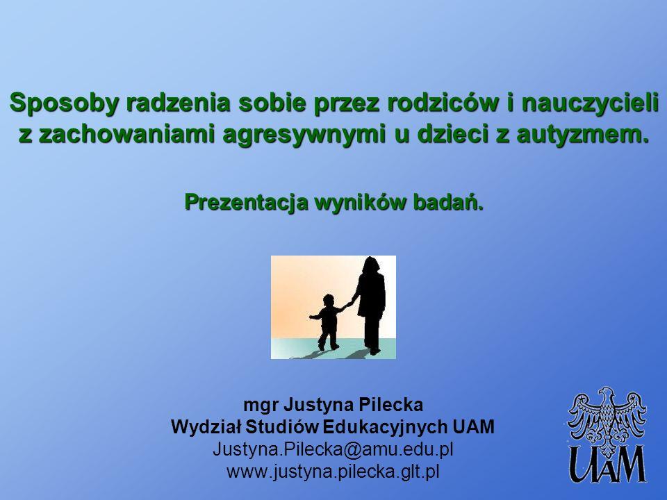 Sposoby radzenia sobie przez rodziców i nauczycieli z zachowaniami agresywnymi u dzieci z autyzmem. Prezentacja wyników badań. mgr Justyna Pilecka Wyd