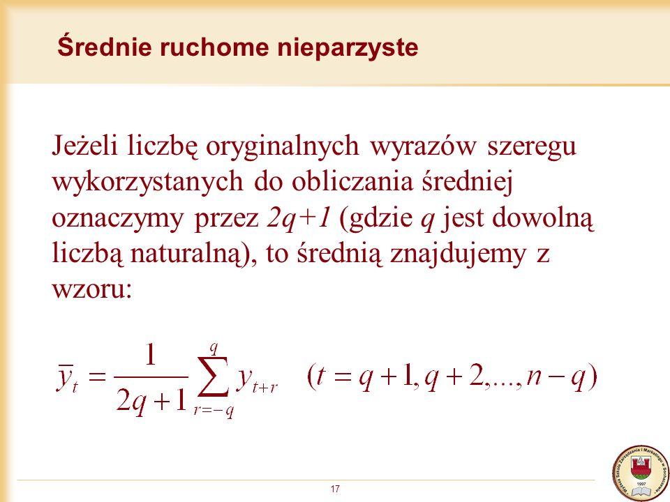 17 Średnie ruchome nieparzyste Jeżeli liczbę oryginalnych wyrazów szeregu wykorzystanych do obliczania średniej oznaczymy przez 2q+1 (gdzie q jest dow