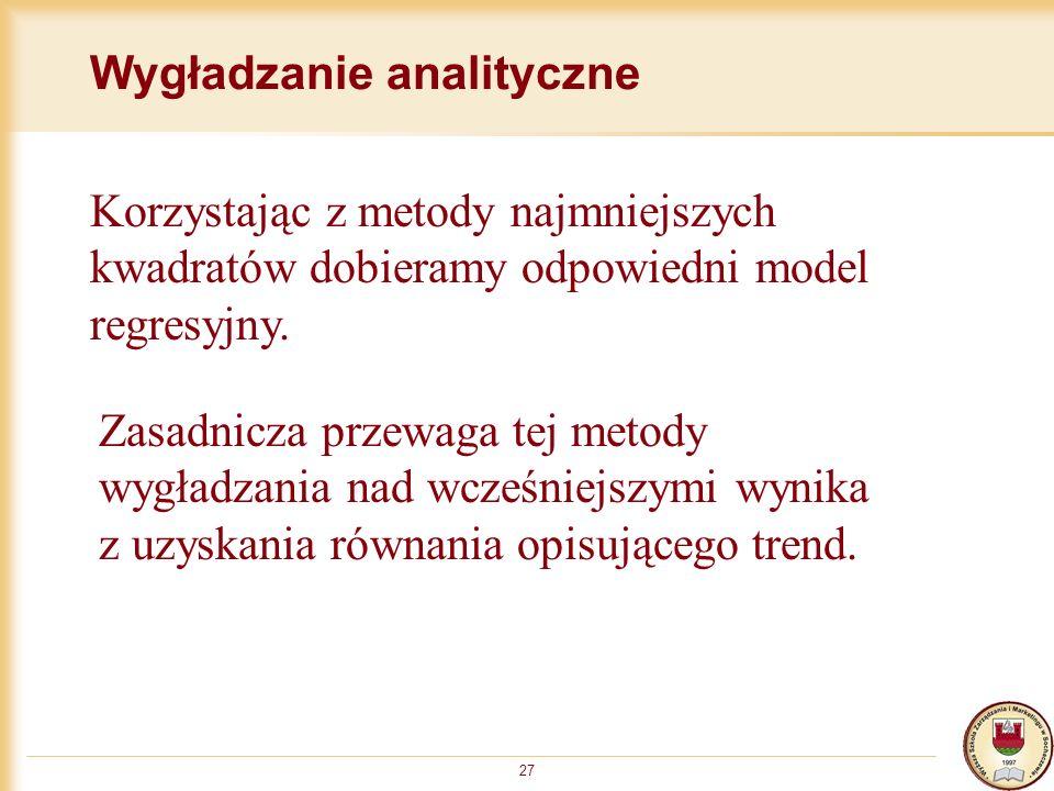 27 Wygładzanie analityczne Korzystając z metody najmniejszych kwadratów dobieramy odpowiedni model regresyjny. Zasadnicza przewaga tej metody wygładza